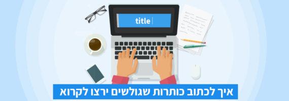 איך לכתוב כותרות שגולשים ירצו לקרוא